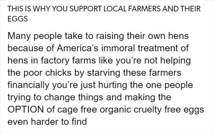 Text - THIS IS WHY YOU SUPPORT LOCAL FARMERS AND THEIR EGGS Many people take to raising their own hens because of America's immoral treatment of hens in factory farms like you're not helping the poor chicks by starving these farmers financially you're just hurting the one people trying to change things and making the OPTION of cage free organic cruelty free eggs even harder to find