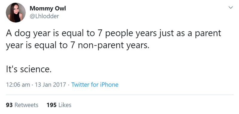 Text - Mommy Owl @Lhlodder A dog year is equal to 7 people years just as a parent year is equal to 7 non-parent years. It's science. 12:06 am 13 Jan 2017 Twitter for iPhone 93 Retweets 195 Likes