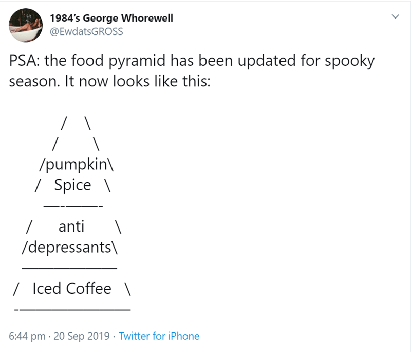 Text - 1984's George Whorewell @EwdatsGROSS PSA: the food pyramid has been updated for spooky season. It now looks like this: /pumpkin /Spice\ anti / /depressants /Iced Coffee \ 6:44 pm 20 Sep 2019 Twitter for iPhone