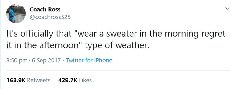 "Text - Coach Ross @coachross525 It's officially that ""wear a sweater in the morning regret it in the afternoon"" type of weather. 3:50 pm 6 Sep 2017 Twitter for iPhone 429.7K Likes 168.9K Retweets"
