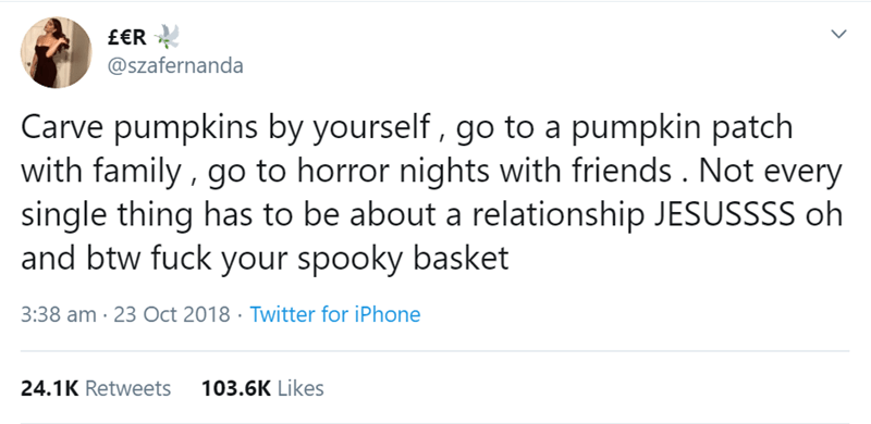 Text - £€R @szafernanda Carve pumpkins by yourself, go to a pumpkin patch with family , go to horror nights with friends . Not every single thing has to be about a relationship JESUSSSS oh and btw fuck your spooky basket 3:38 am 23 Oct 2018 Twitter for iPhone 103.6K Likes 24.1K Retweets