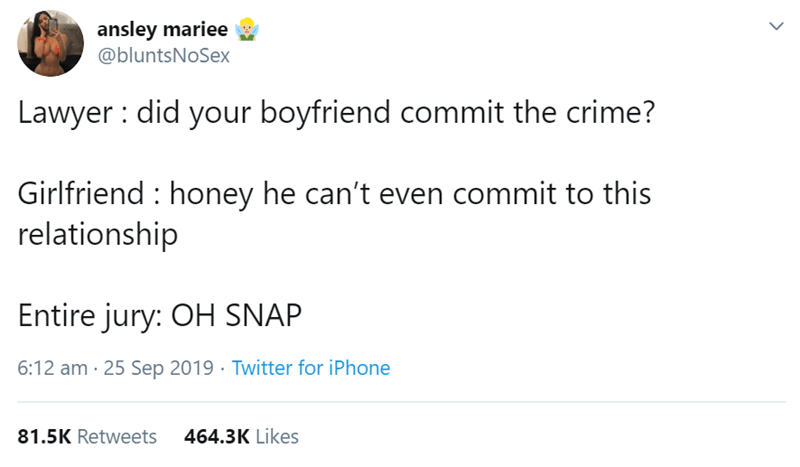 Text - ansley mariee @bluntsNoSex Lawyer did your boyfriend commit the crime? Girlfriend honey he can't even commit to this relationship Entire jury: OH SNAP 6:12 am 25 Sep 2019 Twitter for iPhone 81.5K Retweets 464.3K Likes