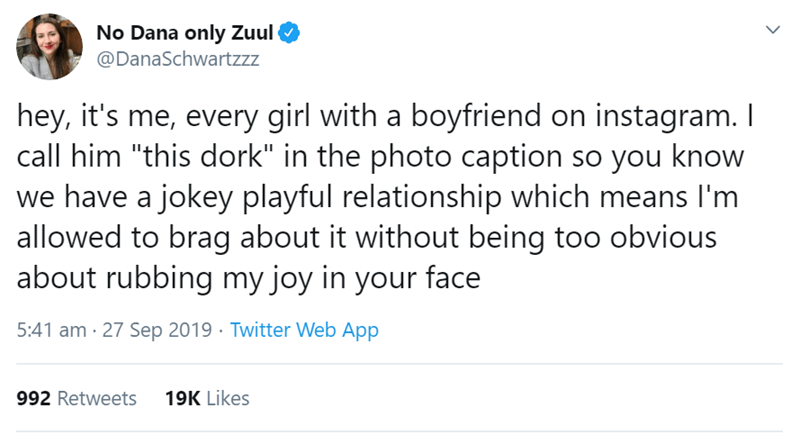 """Text - No Dana only Zuul @DanaSchwartzzz hey, it's me, every girl with a boyfriend on instagram. I call him """"this dork"""" in the photo caption so you know we have a jokey playful relationship which means I'm allowed to brag about it without being too obvious about rubbing my joy in your face 5:41 am 27 Sep 2019 Twitter Web App 992 Retweets 19K Likes"""
