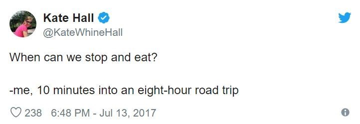 Text - Kate Hall @KateWhineHall When can we stop and eat? -me, 10 minutes into an eight-hour road trip 238 6:48 PM - Jul 13, 2017