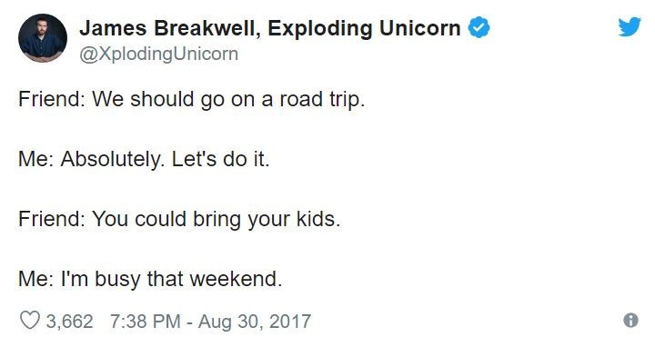 Text - James Breakwell, Exploding Unicorn @XplodingUnicorn Friend: We should go on a road trip Me: Absolutely. Let's do it. Friend: You could bring your kids. Me: I'm busy that weekend. 3,662 7:38 PM - Aug 30, 2017