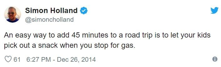 Text - Simon Holland @simoncholland An easy way to add 45 minutes to a road trip is to let your kids pick out a snack when you stop for gas 61 6:27 PM - Dec 26, 2014