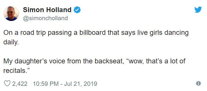 """Text - Simon Holland @simoncholland On a road trip passing a billboard that says live girls dancing daily My daughter's voice from the backseat, """"wow, that's a lot of recitals."""" 2,422 10:59 PM - Jul 21, 2019"""