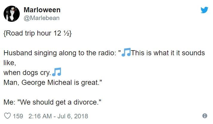 """Text - Marloween @Marlebean (Road trip hour 12 This is what it it sounds Husband singing along to the radio: like, when dogs cry. Man, George Micheal is great."""" Me: """"We should get a divorce."""" 159 2:16 AM - Jul 6, 2018"""