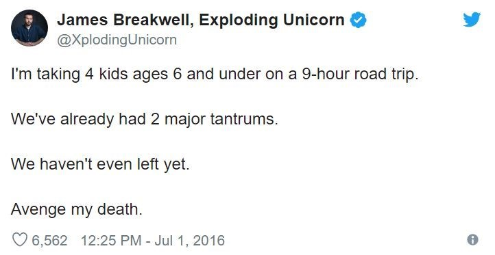 Text - James Breakwell, Exploding Unicorn @XplodingUnicorn I'm taking 4 kids ages 6 and under on a 9-hour road trip We've already had 2 major tantrums We haven't even left yet. Avenge my death 6,562 12:25 PM - Jul 1, 2016