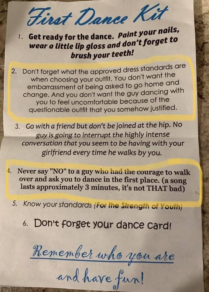 Text - Firet Dance Kit 1.Get ready for the dance. Paint your nails, wear a little lip gloss and don't forget to brush your teeth! Don't forget what the approved dress standards are when choosing your outfit. You don't want the embarrassment of being asked to go home and change. And you don't want the guy dancing with you to feel uncomfortable because of the questionable outfit that you somehow justified. 2. 3. Go with a friend but don't be joined at the hip. No guy is going to interrupt the high