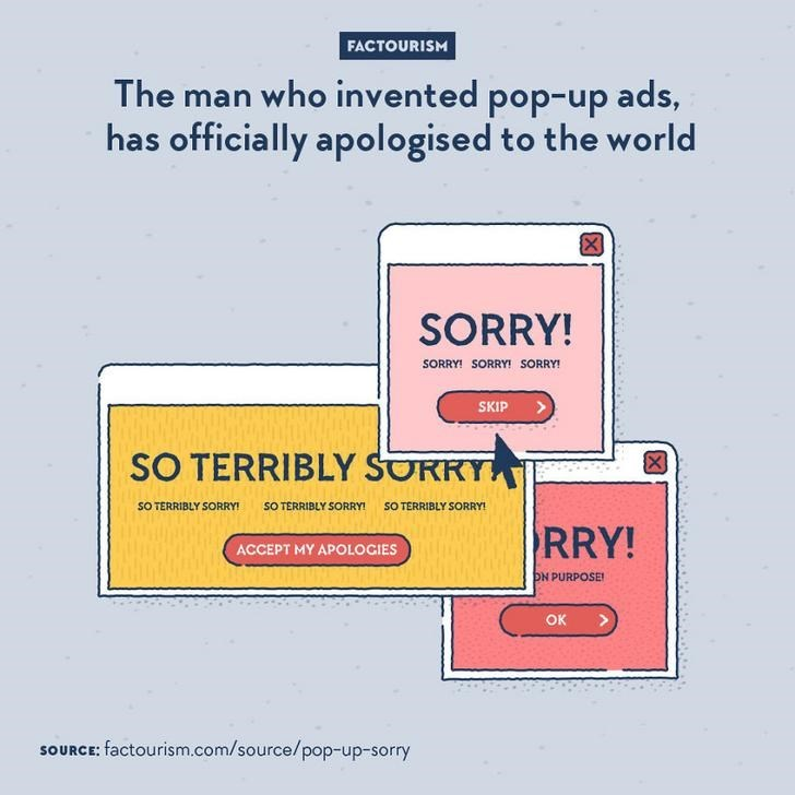 Text - FACTOURISM The man who invented pop-up ads, has officially apologised to the world SORRY! SORRY! SORRY! SORRY! SKIP SO TERRIBLY SORRY SO TERRIBLY SORRY! SO TERRIBLY SORRY! SO TERRIBLY SORRY RRY! ACCEPT MY APOLOCIES ON PURPOSE ок SOURCE: factourism.com/source/pop-up-sorry