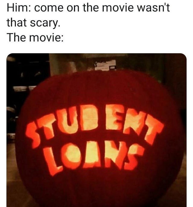 trick-or-treat - Him: come on the movie wasn't that scary. The movie: STUBENT LOANS
