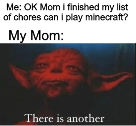 Text - Me: OK Mom i finished my list of chores can i play minecraft? My Mom: There is another