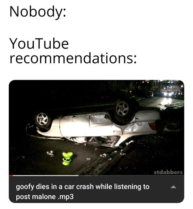 Motor vehicle - Nobody: YouTube recommendations: stdabbers goofy dies in a car crash while listening to post malone .mp3