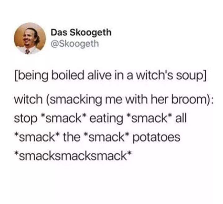 Text - Das Skoogeth @Skoogeth [being boiled alive in a witch's soup] witch (smacking me with her broom): stop *smack* eating *smack* all *smack* the *smack* potatoes *smacksmacksmack*