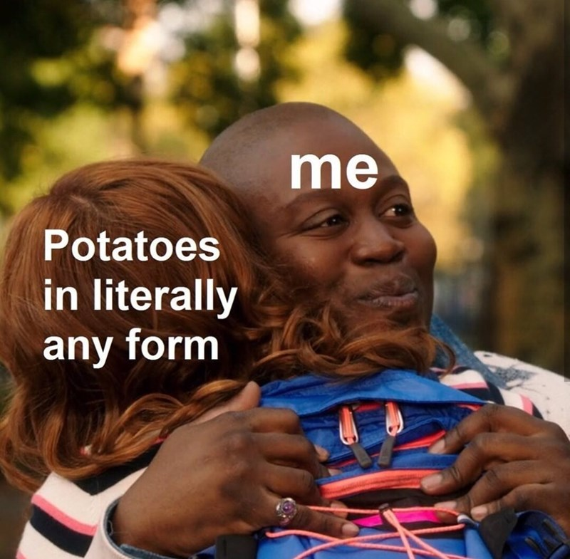 People - me Potatoes in literally any form
