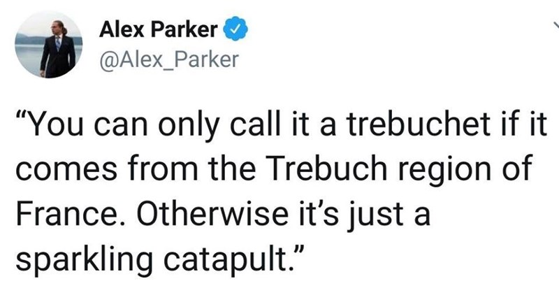 """Text - Alex Parker @Alex_Parker """"You can only call it a trebuchet if it comes from the Trebuch region of France. Otherwise it's just a sparkling catapult."""""""