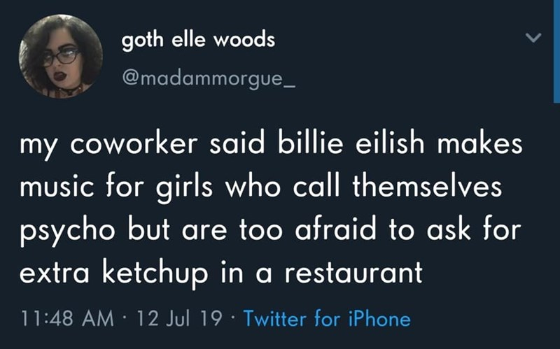 Text - goth elle woods @madammorgue_ my coworker said billie eilish makes music for girls who call themselves psycho but are too afraid to ask for extra ketchup in a restaurant 11:48 AM 12 Jul 19 Twitter for iPhone