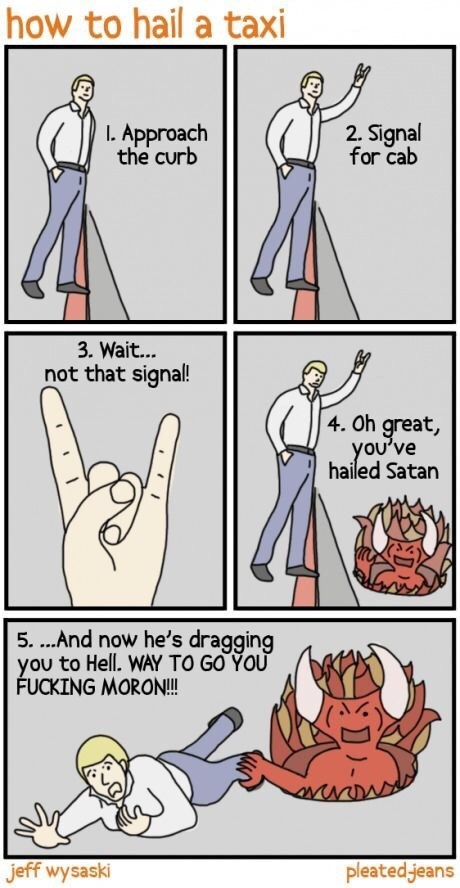 Cartoon - how to hail a taxi 2. Signal for cab I Approach the curb 3. Wait.. not that signal! 4. Oh great, you've hailed Satan 5....And now he's dragging you to Hell. WAY TO GO YOU FUCKING MORON!! pleated jeans jeff wysaski
