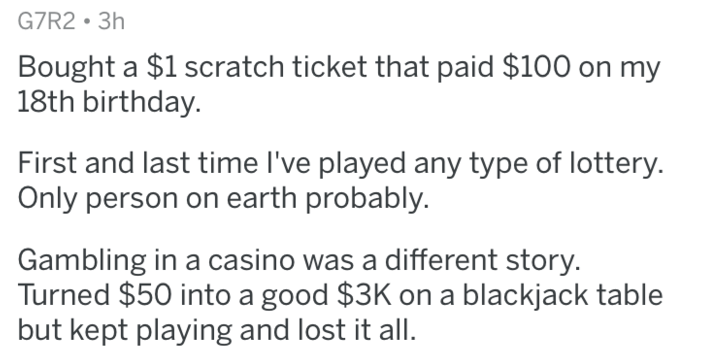 Text - G7R2 3h Bought a $1 scratch ticket that paid $100 on my 18th birthday. First and last time I've played any type of lottery. Only person on earth probably. Gambling in a casino was a different story. Turned $50 into a good $3K on a blackjack table but kept playing and lost it all