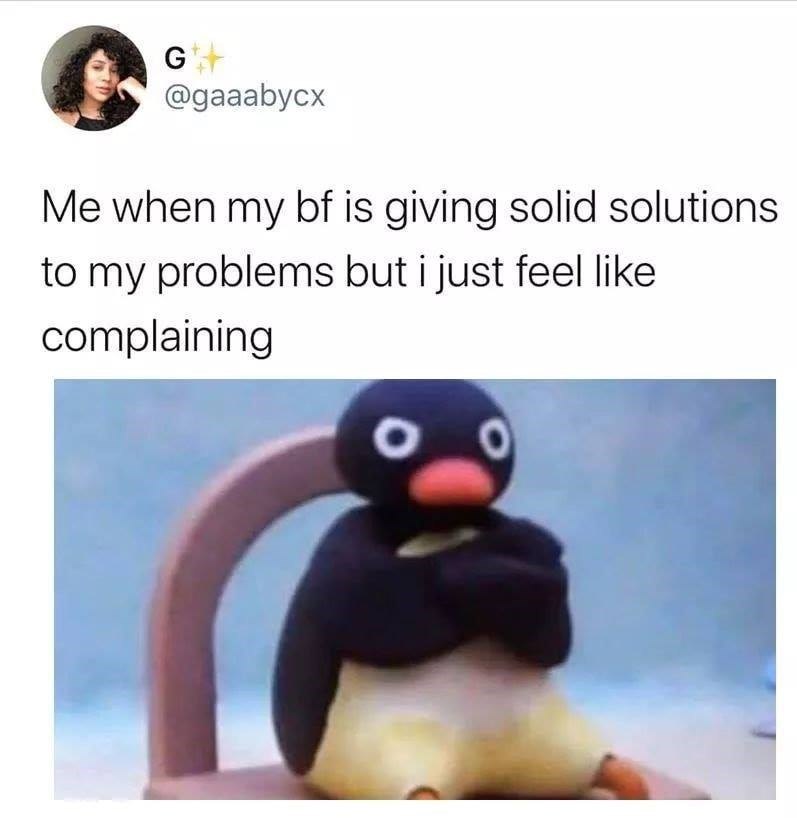 Bird - Gt @gaaabycx Me when my bf is giving solid solutions to my problems but i just feel like complaining