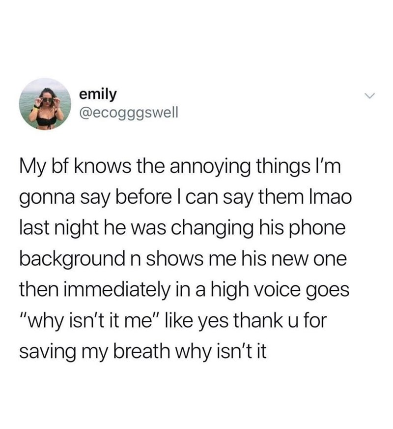 """Text - emily @ecogggswell My bf knows the annoying things I'm gonna say before I can say them Imao last night he was changing his phone background n shows me his new one then immediately in a high voice goes """"why isn't it me"""" like yes thank u for saving my breath why isn't it"""