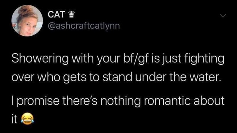 Text - CAT @ashcraftcatlynn Showering with your bf/gf is just fighting over who gets to stand under the water. Ipromise there's nothing romantic about it