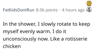 Text - FatKidsDontRun 8.0k points 4 hours ago S In the shower, I slowly rotate to keep myself evenly warm. I do it unconsciously now. Like a rotisserie chicken