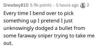Text - Drewboy810 5.9k points 5 hours ago 2 Every time I bend over to pick something up I pretend I just unknowingly dodged a bullet from some faraway sniper trying to take me out