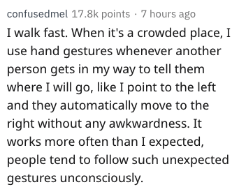 Text - confusedmel 17.8k points 7 hours ago I walk fast. When it's a crowded place, I use hand gestures whenever another person gets in my way to tell them where I will go, like I point to the left and they automatically move to the right without any awkwardness. It works more often than I expected, people tend to follow such unexpected gestures unconsciously.