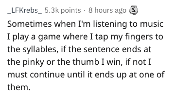 Text - LFKrebs_ 5.3k points 8 hours ago S Sometimes when I'm listening to music I play a game where I tap my fingers to the syllables, if the sentence ends at the pinky or the thumb I win, if not I must continue until it ends up at one of them