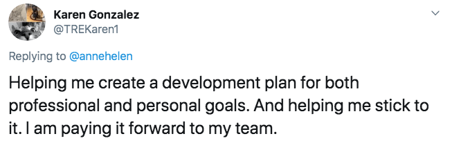 Text - Karen Gonzalez @TREKaren1 Replying to @annehelen Helping me create a development plan for both professional and personal goals. And helping me stick to it. I am paying it forward to my team.