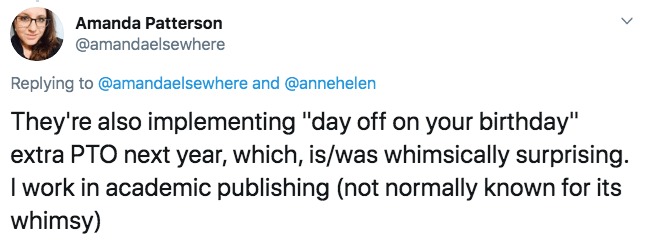 """Text - Amanda Patterson @amandaelsewhere Replying to @amandaelsewhere and @annehelen They're also implementing """"day off on your birthday"""" extra PTO next year, which, is/was whimsically surprising. I work in academic publishing (not normally known for its whimsy)"""
