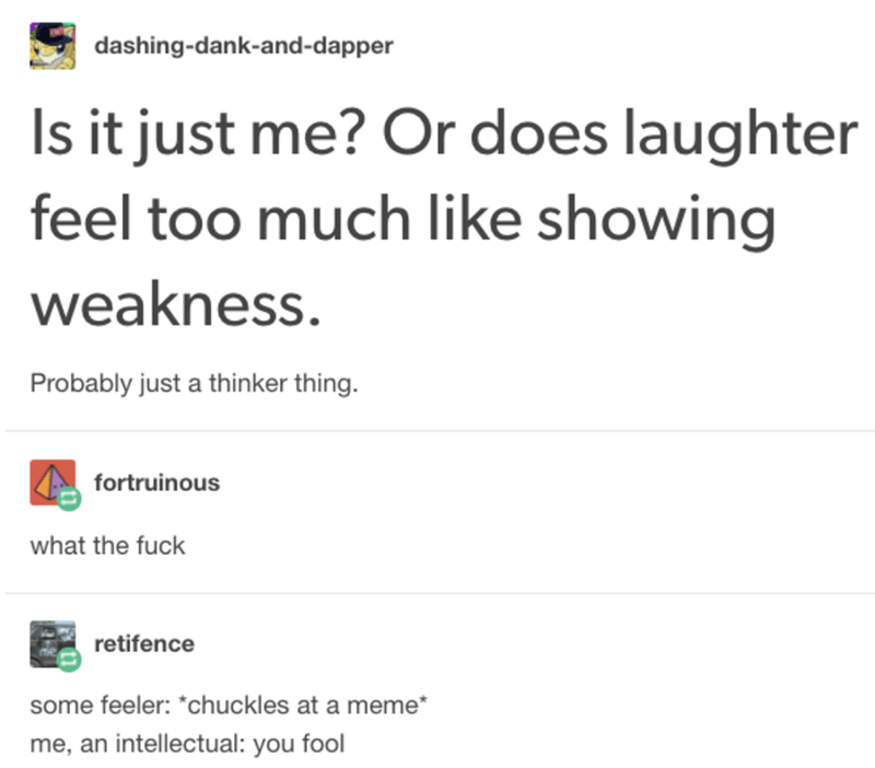 Text - dashing-dank-and-dapper Is it just me? Or does laughter feel too much like showing weakness. Probably just a thinker thing. fortruinous what the fuck retifence some feeler: *chuckles at a meme* me, an intellectual: you fool