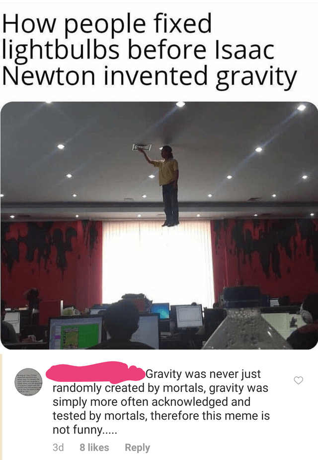 Technology - How people fixed lightbulbs before Isaac Newton invented gravity Gravity was never just randomly created by mortals, gravity was simply more often acknowledged and tested by mortals, therefore this meme is not funny... 3d 8 likes Reply