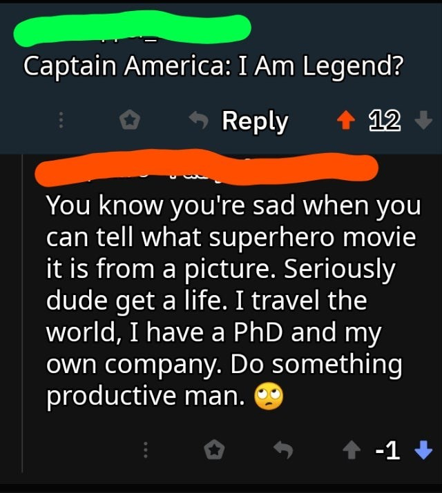 Text - Captain America: I Am Legend? 12 Reply You know you're sad when you can tell what superhero movie it is from a picture. Seriously dude get a life. I travel the world, I have a PhD and my own company. Do something productive man. -1
