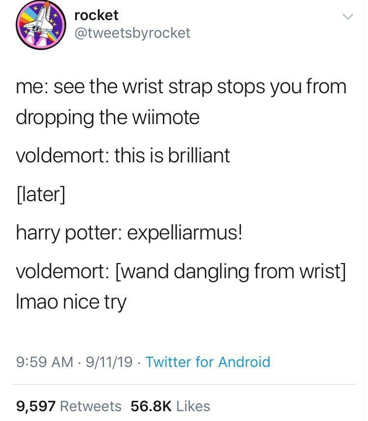 Text - rocket @tweetsbyrocket me: see the wrist strap stops you from dropping the wiimote voldemort: this is brilliant [later] harry potter: expelliarmus! voldemort: [wand dangling from wrist] Imao nice try 9:59 AM 9/11/19 Twitter for Android 9,597 Retweets 56.8K Likes