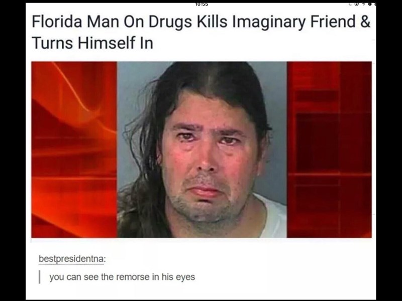 Face - TO:55 Florida Man On Drugs Kills Imaginary Friend & Turns Himself In bestpresidentna: you can see the remorse in his eyes