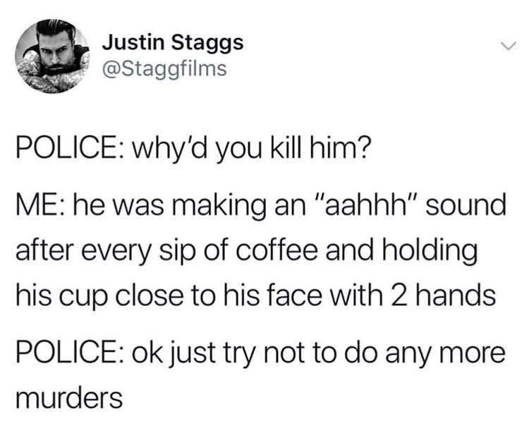 "Text - Justin Staggs @Staggfilms POLICE: why'd you kill him? ME: he was making an ""aahhh"" sound after every sip of coffee and holding his cup close to his face with 2 hands POLICE: ok just try not to do any more murders"