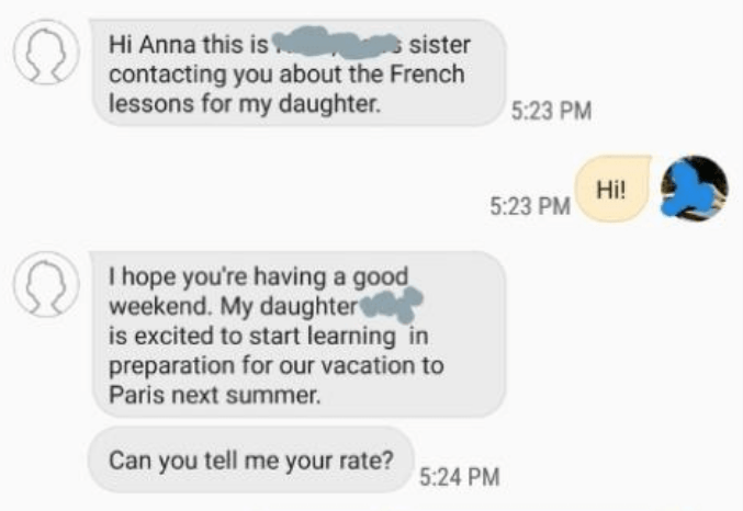 Text - Hi Anna this is contacting you about the French lessons for my daughter. sister 5:23 PM Hi! 5:23 PM I hope you're having a good weekend. My daughter is excited to start learning in preparation for our vacation to Paris next summer Can you tell me your rate? 5:24 PM