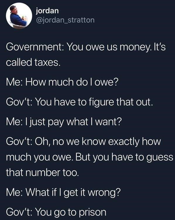 Text - jordan @jordan_stratton Government: You owe us money. It's called taxes. Me: How much do Iowe? Gov't: You have to figure that out. Me: I just pay what I want? Gov't: Oh, no we know exactly how much you owe. But you have to guess that number too. Me: What if I get it wrong? Gov't: You go to prison