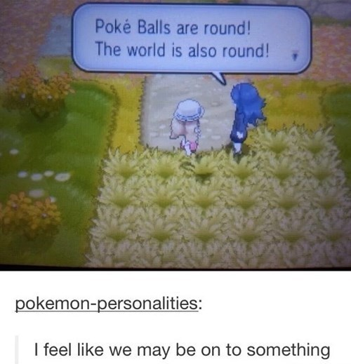 Flower - Poké Balls are round! The world is also round! pokemon-personalities: I feel like we may be on to something