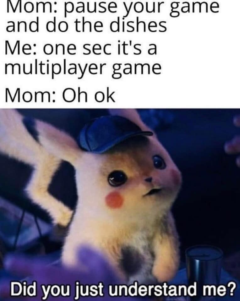 Text - Mom: pause your game and do the díshes Me: one sec it's a multiplayer game Mom: Oh ok Did you just understand me?