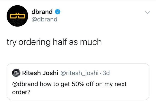 Text - dbrand B@dbrand try ordering half as much Ritesh Joshi @ritesh_joshi 3d @dbrand how to get 50% off on my next order?