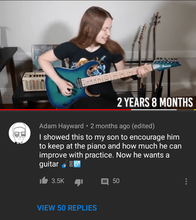 Guitar - 2 YEARS 8 MONTHS Adam Hayward 2 months ago (edited) I showed this to my son to encourage him to keep at the piano and how much he can improve with practice. Now he wants a guitar 3.5K 50 VIEW 50 REPLIES F