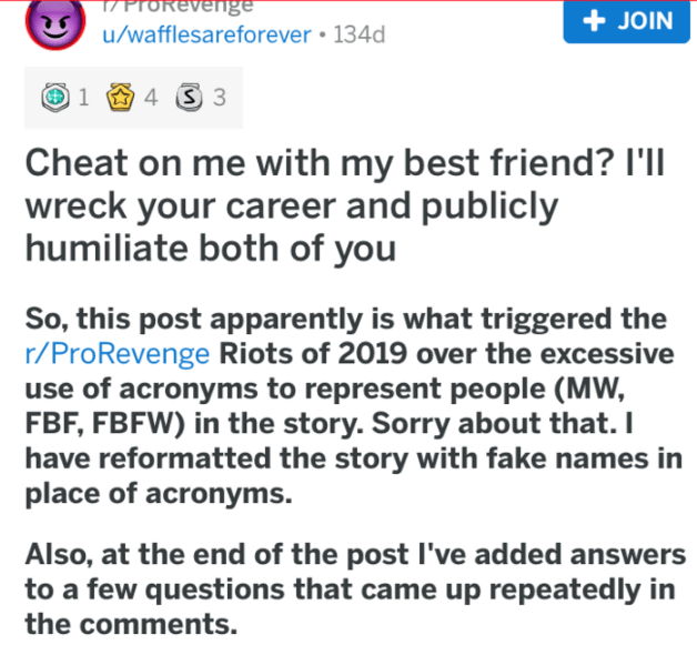 Text - 17 ProRevenge u/wafflesareforever 134d + JOIN 4 3 1 Cheat on me with my best friend? I'll wreck your career and publicly humiliate both of you So, this post apparently is what triggered r/ProRevenge Riots of 2019 over the excessive use of acronyms to represent people (MW, FBF, FBFW) in the story. Sorry about that. I have reformatted the story with fake names in place of acronyms Also, at the end of the post I've added answers to a few questions that came up repeatedly in the comments.