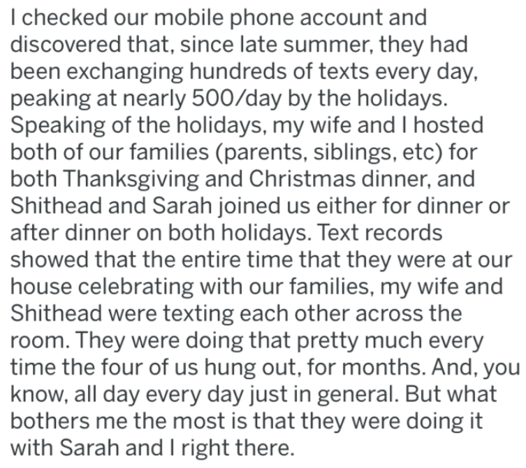 Text - I checked our mobile phone account and discovered that, since late summer, they had been exchanging hundreds of texts every day, peaking at nearly 500/day by the holidays. Speaking of the holidays, my wife and I hosted both of our families (parents, siblings, etc) for both Thanksgiving and Christmas dinner, and Shithead and Sarah joined us either for dinner or after dinner on both holidays. Text records showed that the entire time that they were at our house celebrating with our families,