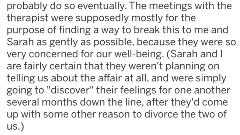"""Text - probably do so eventually. The meetings with the therapist were supposedly mostly for the purpose of finding a way to break this to me and Sarah as gently as possible, because they were so very concerned for our well-being. (Sarah and I are fairly certain that they weren't planning on telling us about the affair at all, and were simply going to """"discover"""" their feelings for one another several months down the line, after they'd come up with some other reason to divorce the two of us.)"""