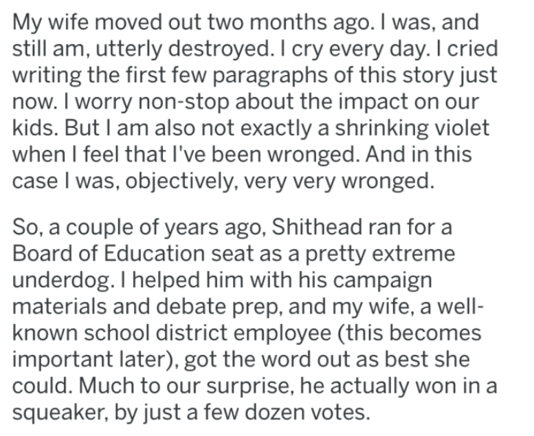 Text - My wife moved out two months ago. I was, and still am, utterly destroyed. I cry every day. I cried writing the first few paragraphs of this story just now. I worry non-stop about the impact on our kids. But I am also not exactly a shrinking violet when I feel that I've been wronged. And in this case I was, objectively, very very wronged. So, a couple of years ago, Shithead ran for Board of Education seat as a pretty extreme underdog. I helped him with his campaign materials and debate pre