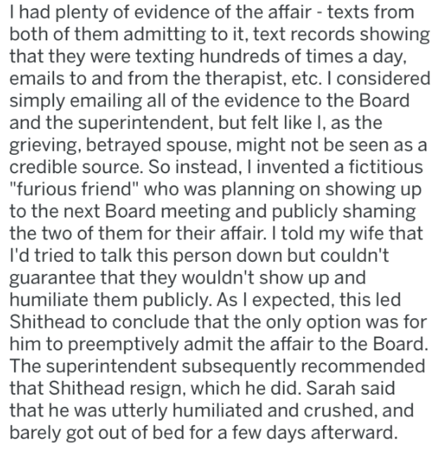 """Text - I had plenty of evidence of the affair - texts from both of them admitting to it, text records showing that they were texting hundreds of times a day, emails to and from the therapist, etc. I considered simply emailing all of the evidence to the Board and the superintendent, but felt like I, as the grieving, betrayed spouse, might not be seen as a credible source. So instead, I invented a fictitious """"furious friend"""" who was planning on showing up to the next Board meeting and publicly sha"""